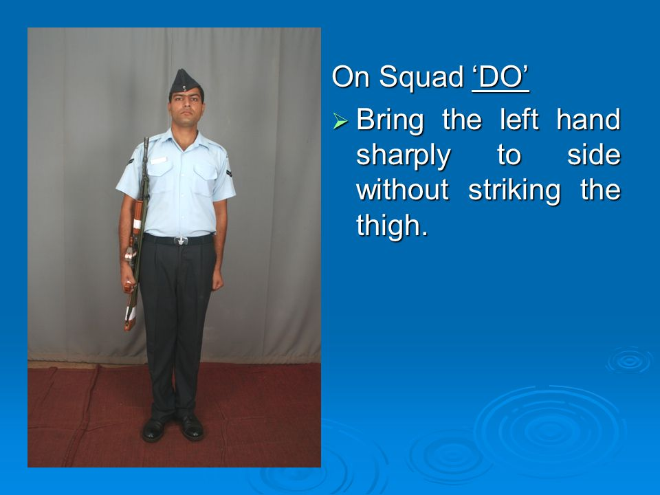 On Squad 'DO' Bring the left hand sharply to side without striking the thigh.
