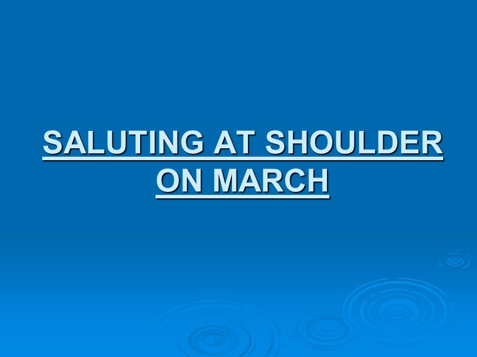 SALUTING AT SHOULDER ON MARCH