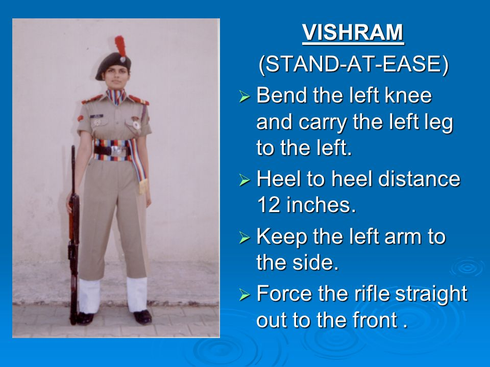 VISHRAM (STAND-AT-EASE) Bend the left knee and carry the left leg to the left. Heel to heel distance 12 inches.