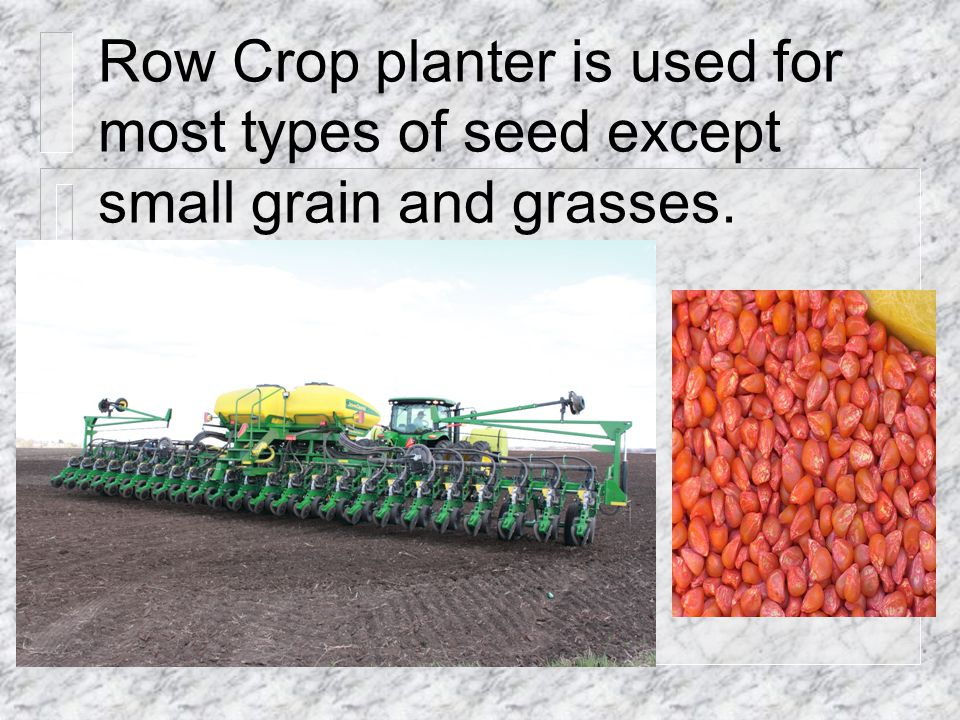 Row Crop planter is used for most types of seed except small grain and grasses.