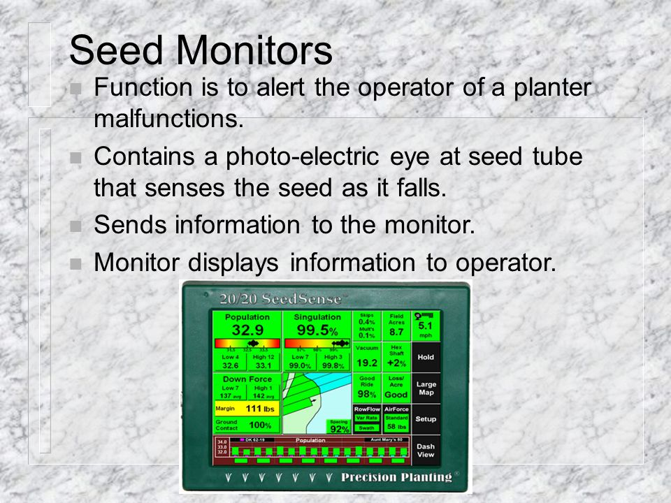Seed Monitors Function is to alert the operator of a planter malfunctions.
