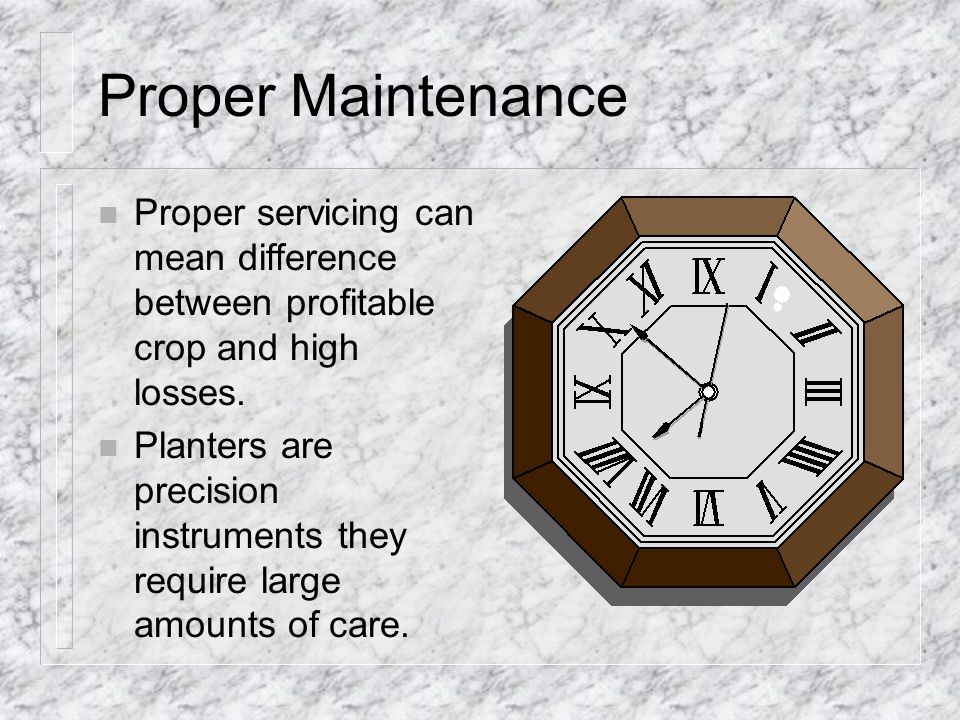 Proper Maintenance Proper servicing can mean difference between profitable crop and high losses.