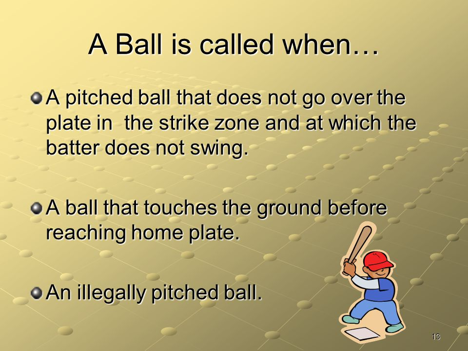A Ball is called when… A pitched ball that does not go over the plate in the strike zone and at which the batter does not swing.