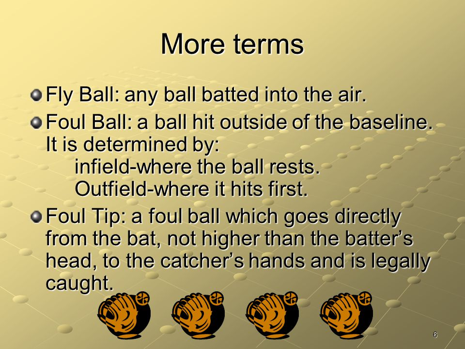 More terms Fly Ball: any ball batted into the air.