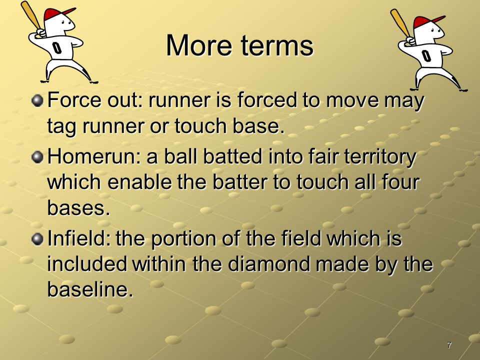 More terms Force out: runner is forced to move may tag runner or touch base.
