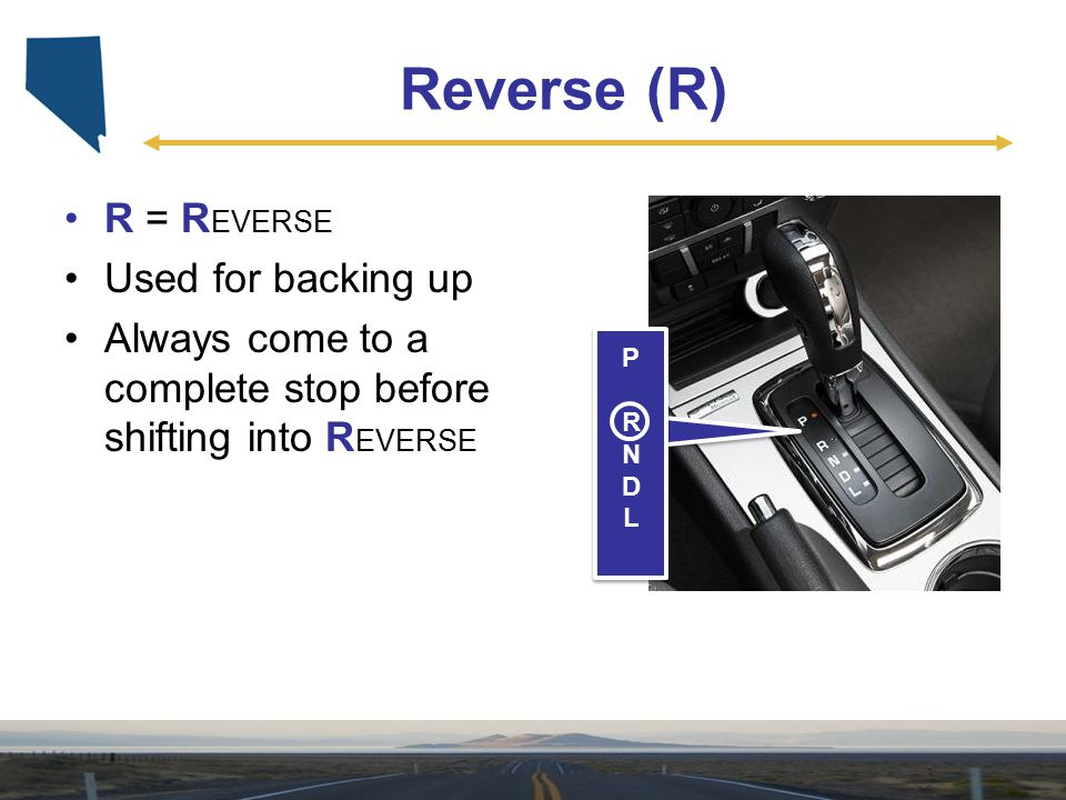 Reverse (R) R = REVERSE Used for backing up