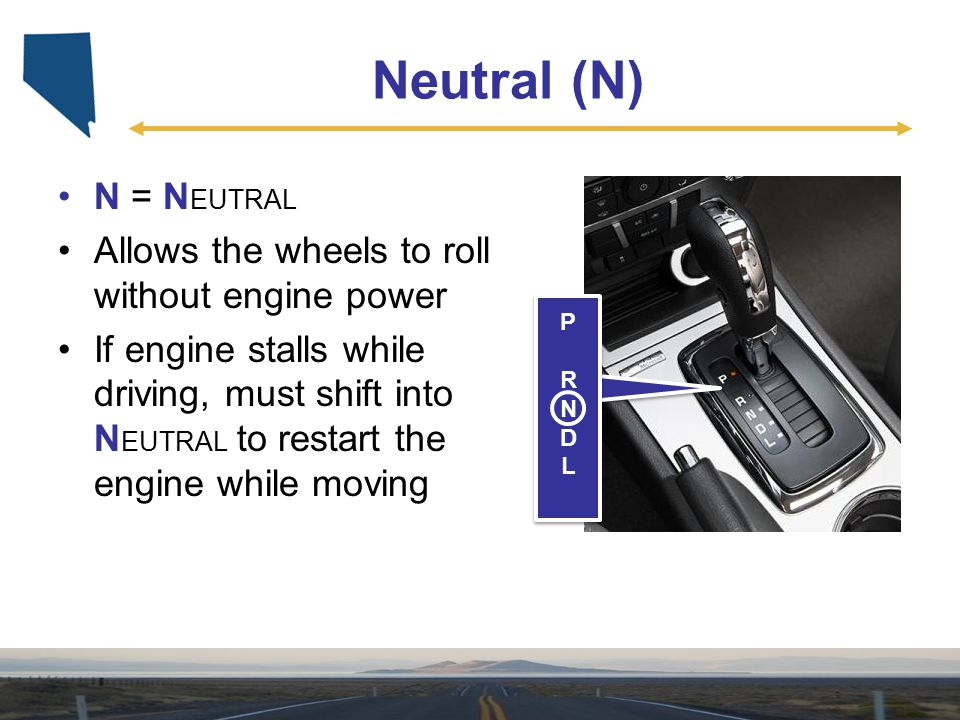 Neutral (N) N = NEUTRAL Allows the wheels to roll without engine power