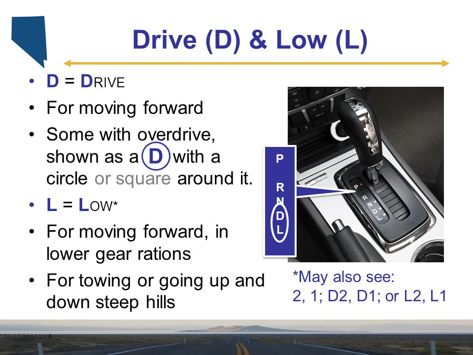 Drive (D) & Low (L) D D = DRIVE For moving forward