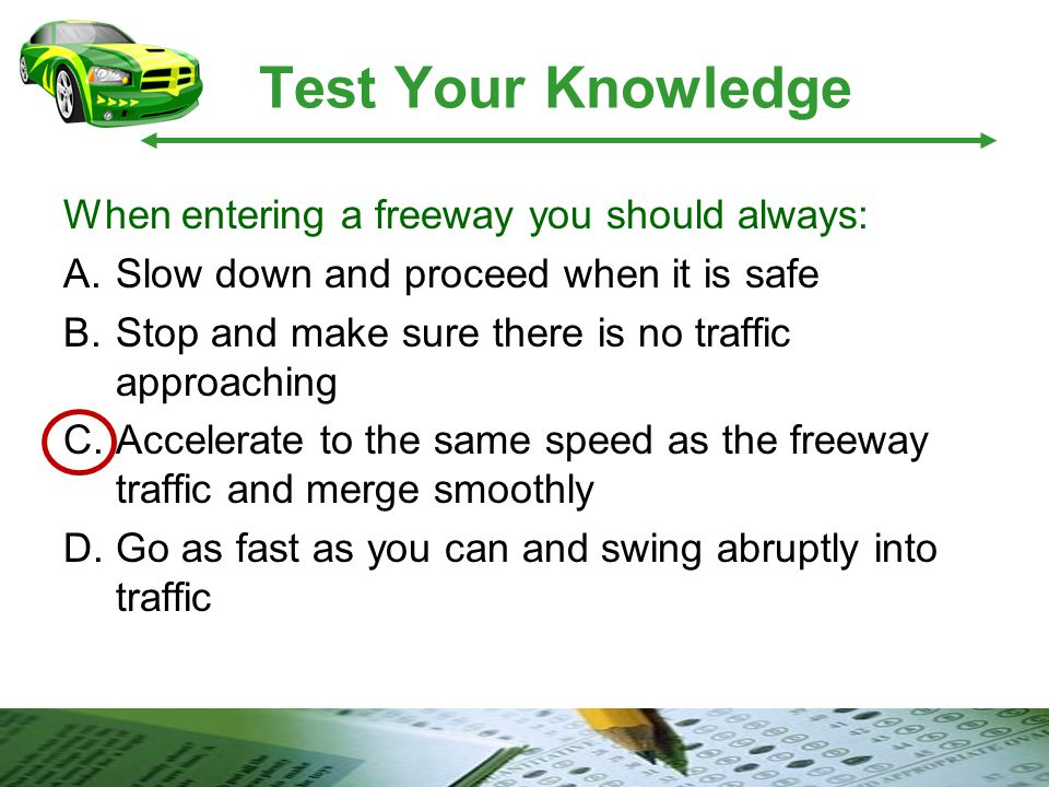 Test Your Knowledge When entering a freeway you should always: