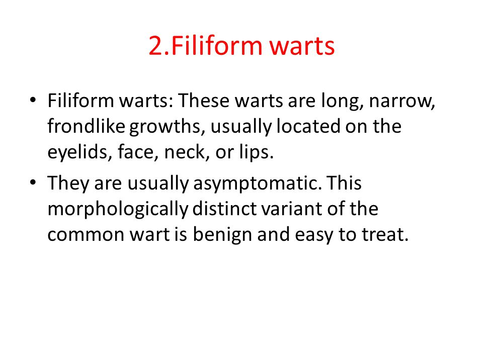 2.Filiform warts Filiform warts: These warts are long, narrow, frondlike growths, usually located on the eyelids, face, neck, or lips.