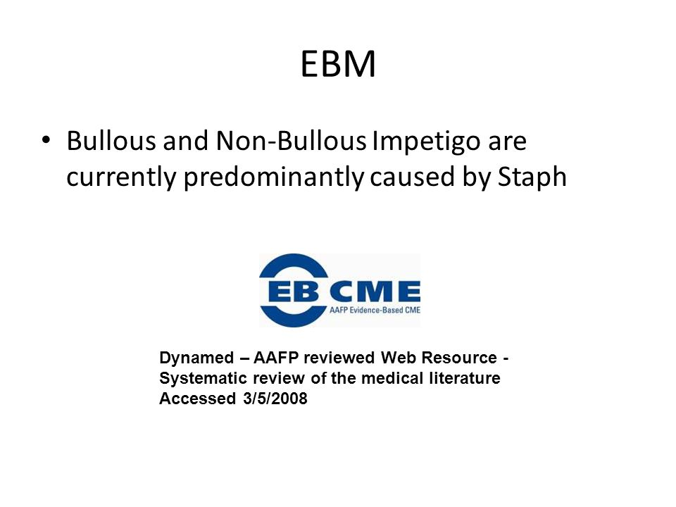 EBM Bullous and Non-Bullous Impetigo are currently predominantly caused by Staph.