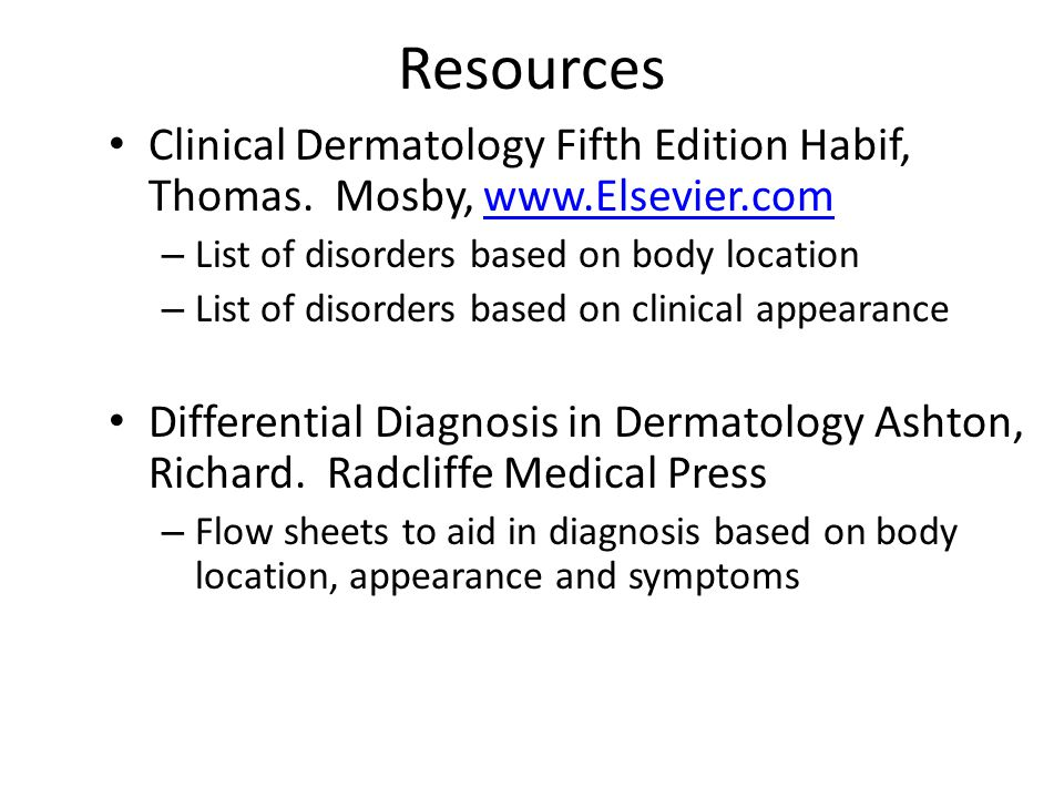 Resources Clinical Dermatology Fifth Edition Habif, Thomas. Mosby, www.Elsevier.com. List of disorders based on body location.