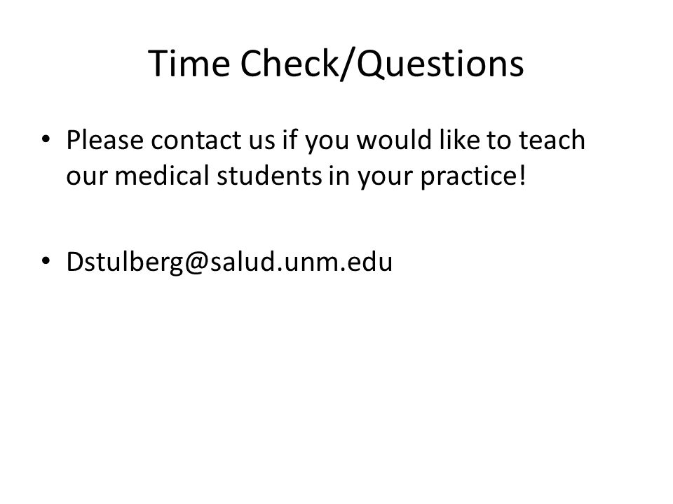 Time Check/Questions Please contact us if you would like to teach our medical students in your practice!