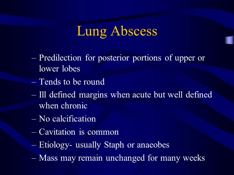 Lung Abscess Predilection for posterior portions of upper or lower lobes. Tends to be round.