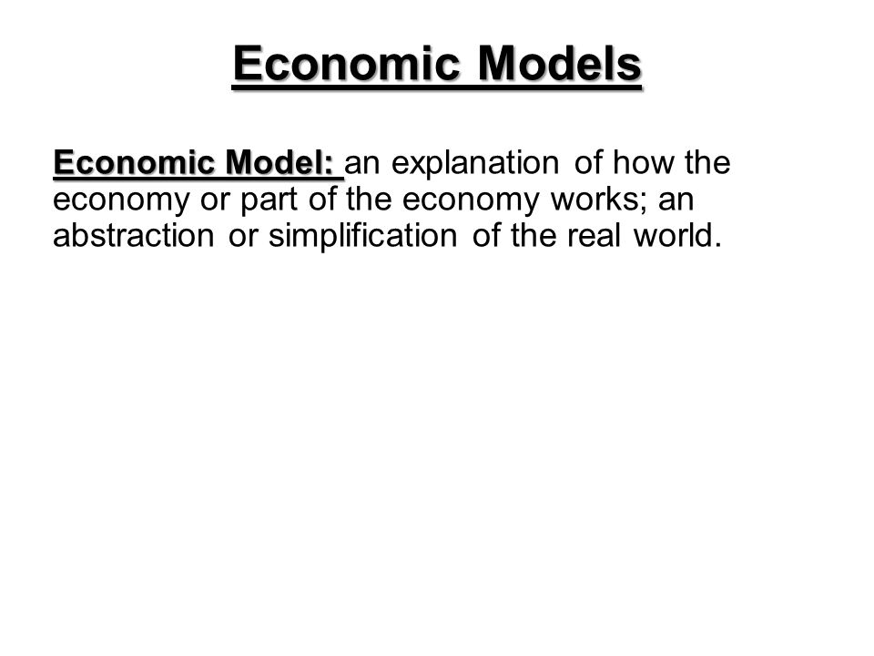 Economic Models Economic Model: an explanation of how the economy or part of the economy works; an abstraction or simplification of the real world.