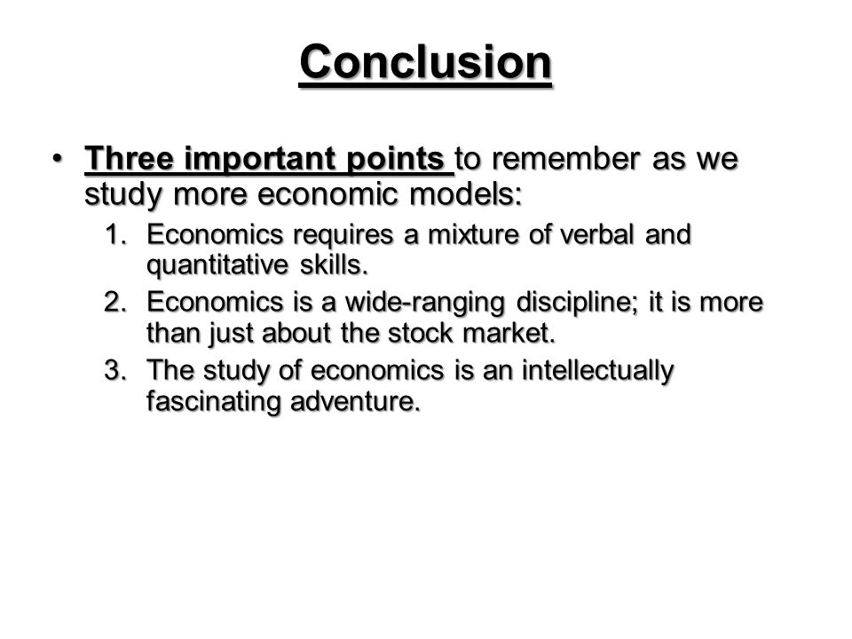 Conclusion Three important points to remember as we study more economic models: Economics requires a mixture of verbal and quantitative skills.