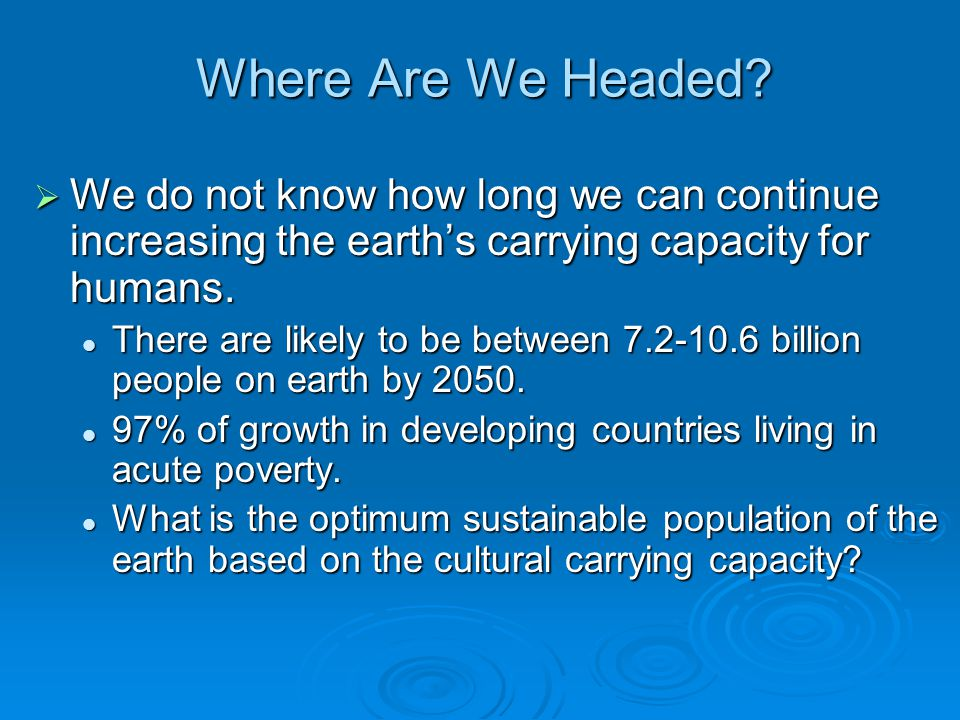 Where Are We Headed We do not know how long we can continue increasing the earth's carrying capacity for humans.
