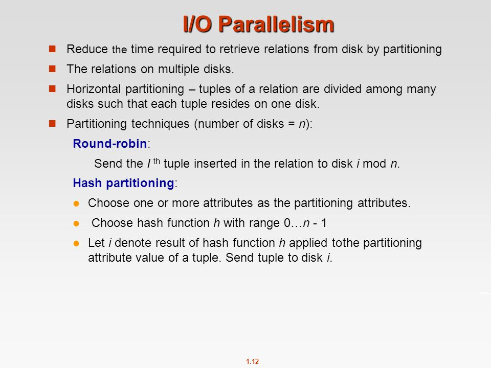 I/O Parallelism Reduce the time required to retrieve relations from disk by partitioning. The relations on multiple disks.
