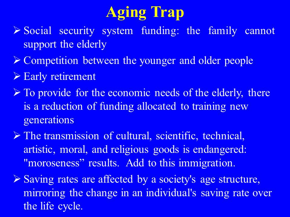 Aging Trap Social security system funding: the family cannot support the elderly. Competition between the younger and older people.