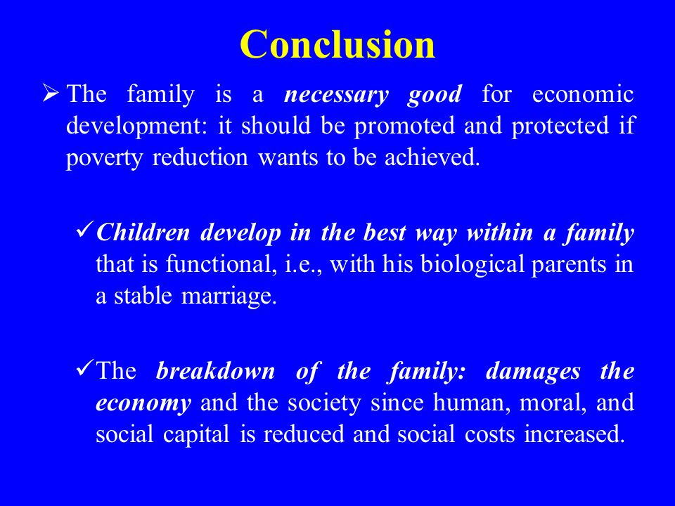 Conclusion The family is a necessary good for economic development: it should be promoted and protected if poverty reduction wants to be achieved.