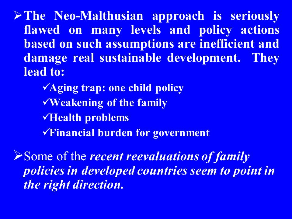 The Neo-Malthusian approach is seriously flawed on many levels and policy actions based on such assumptions are inefficient and damage real sustainable development. They lead to:
