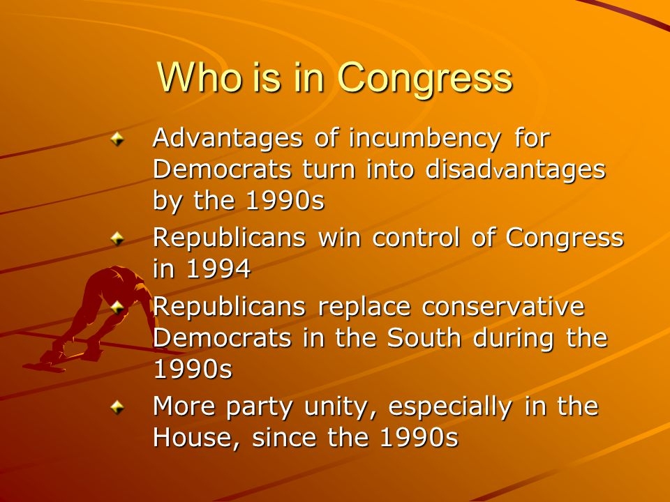 Who is in Congress Advantages of incumbency for Democrats turn into disadvantages by the 1990s. Republicans win control of Congress in 1994.