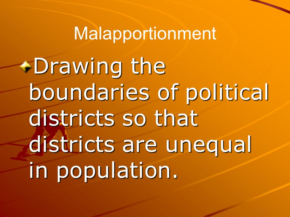 Malapportionment Drawing the boundaries of political districts so that districts are unequal in population.