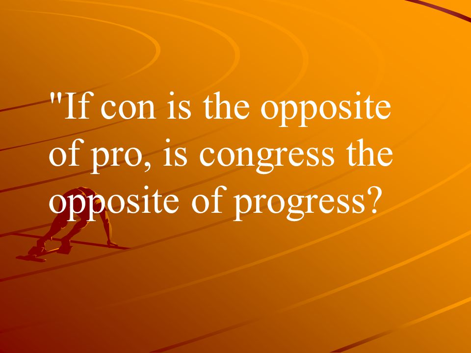 If con is the opposite of pro, is congress the opposite of progress