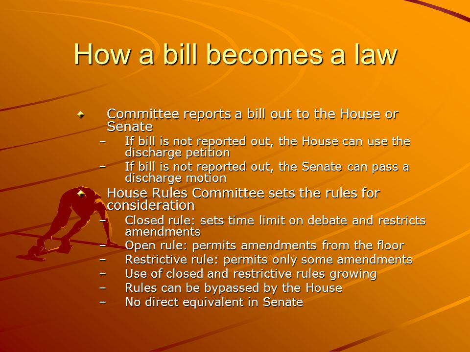 How a bill becomes a law Committee reports a bill out to the House or Senate. If bill is not reported out, the House can use the discharge petition.