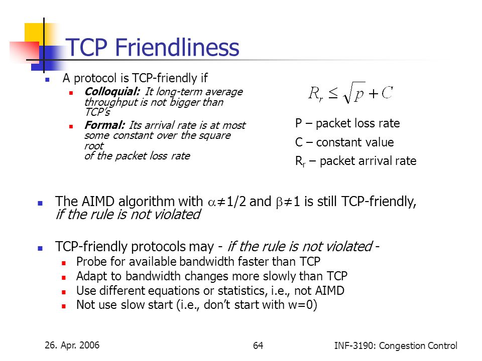 TCP Friendliness A protocol is TCP-friendly if. Colloquial: It long-term average throughput is not bigger than TCP's.