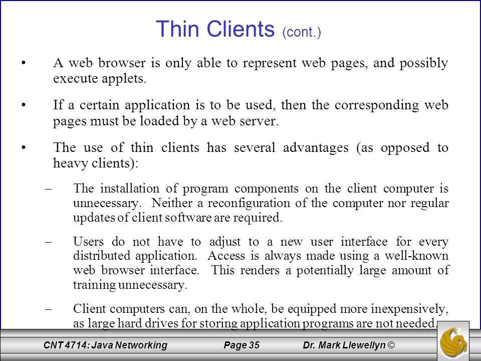 Thin Clients (cont.) A web browser is only able to represent web pages, and possibly execute applets.