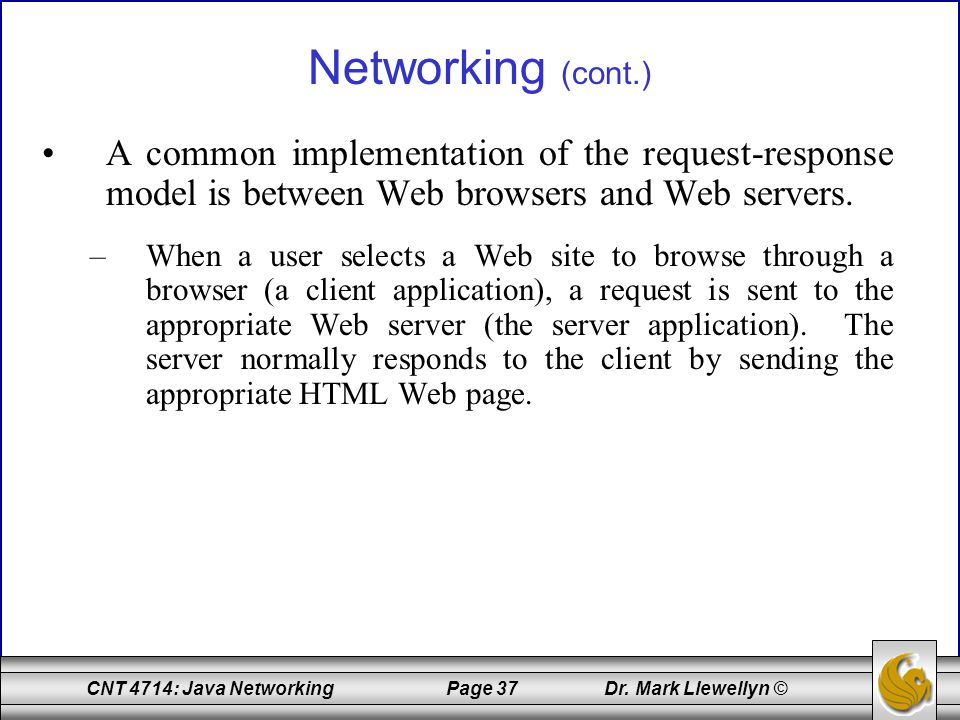 Networking (cont.) A common implementation of the request-response model is between Web browsers and Web servers.