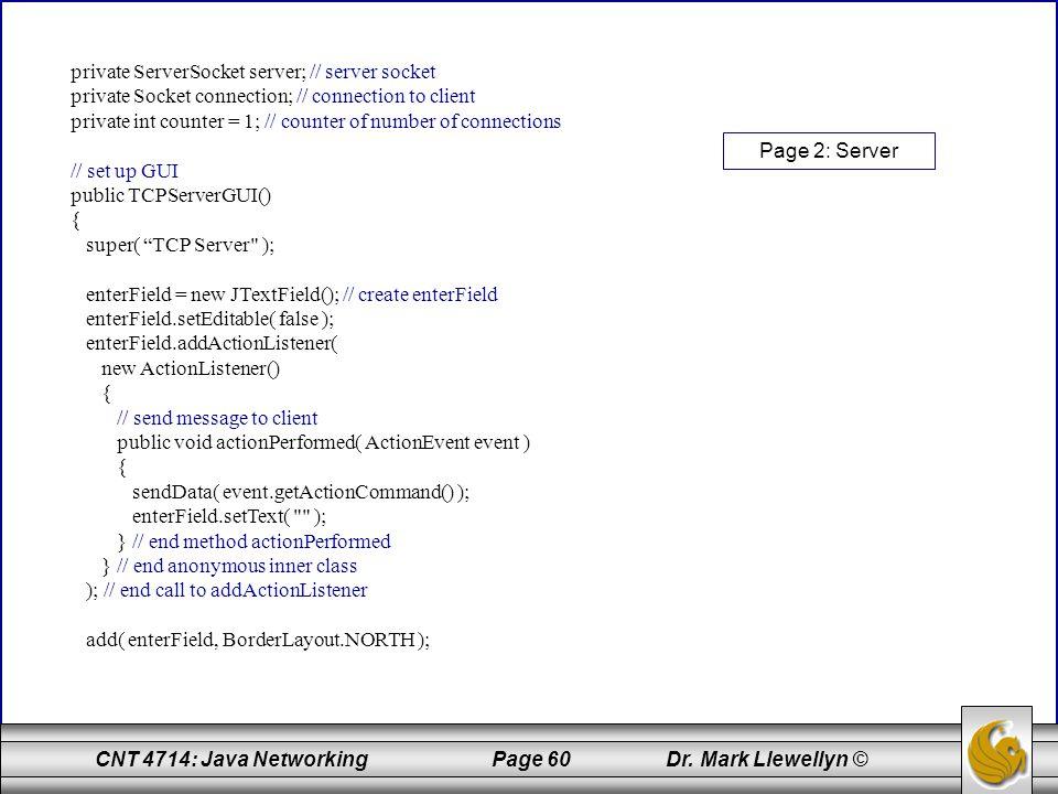 private ServerSocket server; // server socket private Socket connection; // connection to client private int counter = 1; // counter of number of connections // set up GUI public TCPServerGUI() { super( TCP Server ); enterField = new JTextField(); // create enterField enterField.setEditable( false ); enterField.addActionListener( new ActionListener() { // send message to client public void actionPerformed( ActionEvent event ) { sendData( event.getActionCommand() ); enterField.setText( ); } // end method actionPerformed } // end anonymous inner class ); // end call to addActionListener add( enterField, BorderLayout.NORTH );