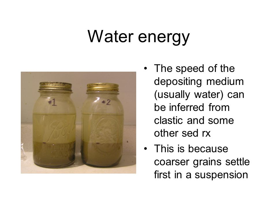 Water energy The speed of the depositing medium (usually water) can be inferred from clastic and some other sed rx.
