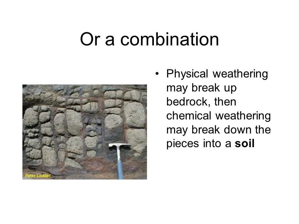 Or a combination Physical weathering may break up bedrock, then chemical weathering may break down the pieces into a soil.