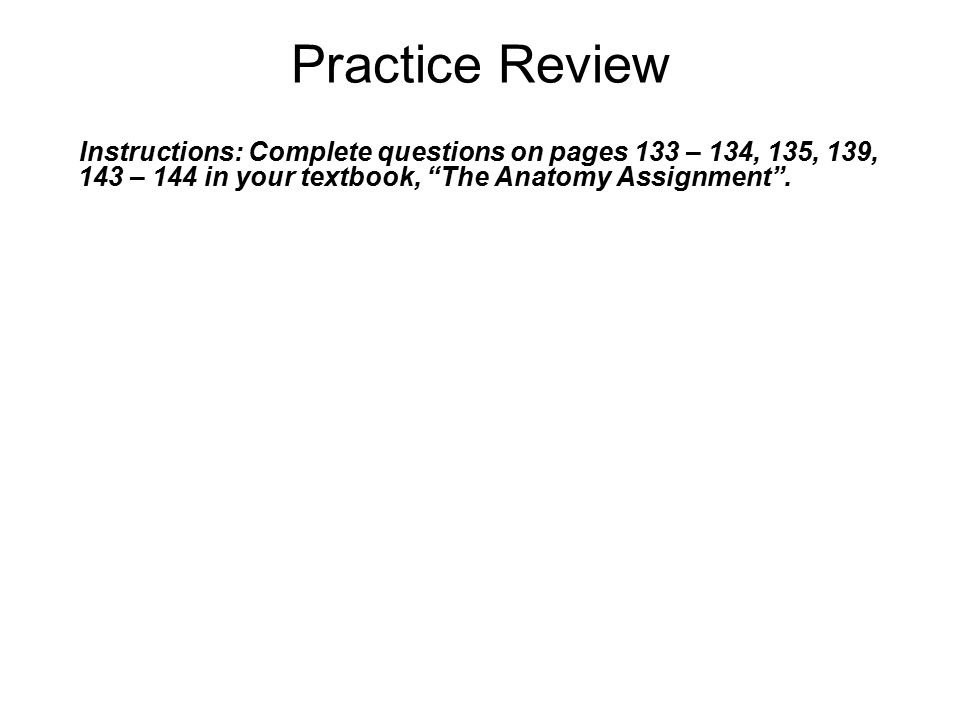Practice Review Instructions: Complete questions on pages 133 – 134, 135, 139, 143 – 144 in your textbook, The Anatomy Assignment .