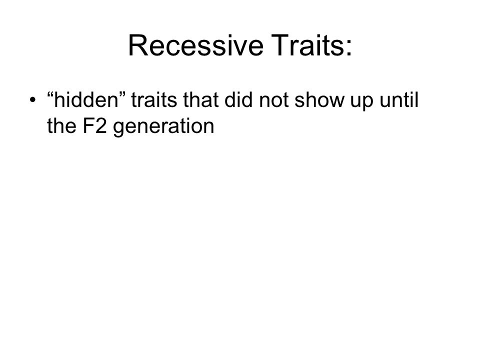 Recessive Traits: hidden traits that did not show up until the F2 generation