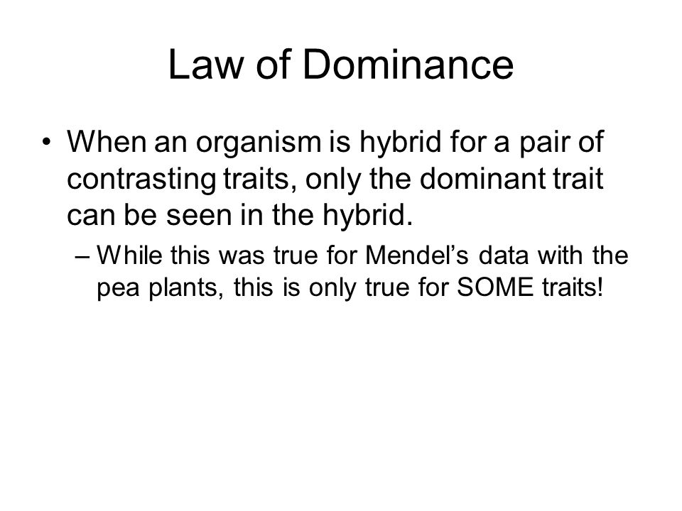 Law of Dominance When an organism is hybrid for a pair of contrasting traits, only the dominant trait can be seen in the hybrid.