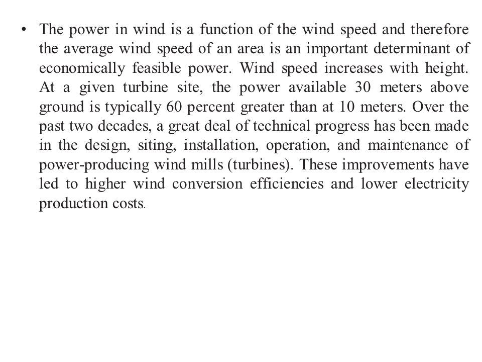 The power in wind is a function of the wind speed and therefore the average wind speed of an area is an important determinant of economically feasible power.