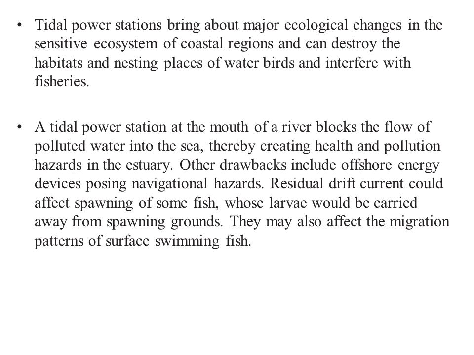 Tidal power stations bring about major ecological changes in the sensitive ecosystem of coastal regions and can destroy the habitats and nesting places of water birds and interfere with fisheries.