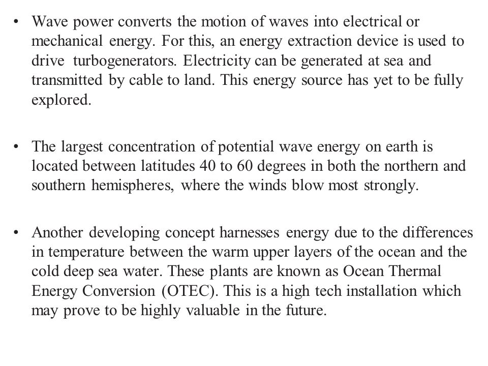 Wave power converts the motion of waves into electrical or mechanical energy. For this, an energy extraction device is used to drive turbogenerators. Electricity can be generated at sea and transmitted by cable to land. This energy source has yet to be fully explored.