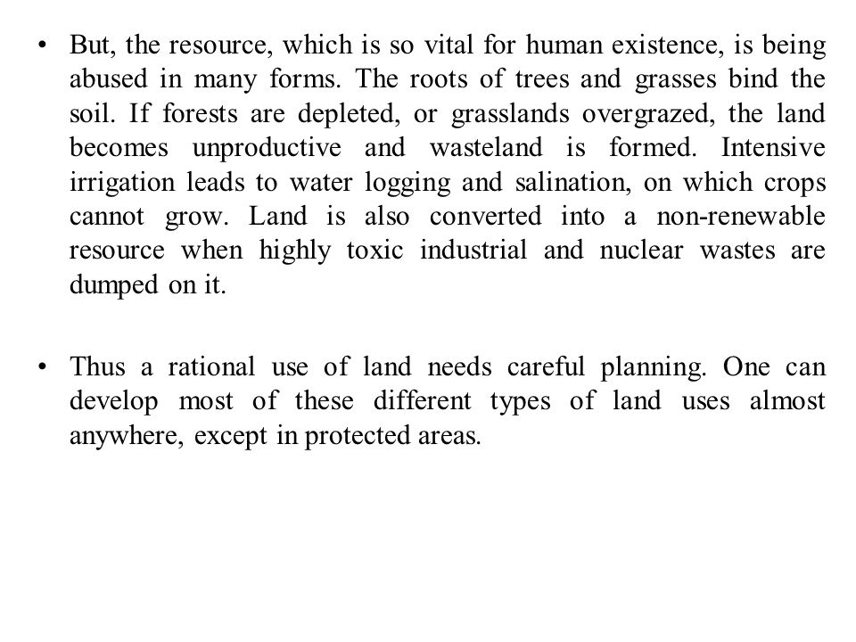 But, the resource, which is so vital for human existence, is being abused in many forms. The roots of trees and grasses bind the soil. If forests are depleted, or grasslands overgrazed, the land becomes unproductive and wasteland is formed. Intensive irrigation leads to water logging and salination, on which crops cannot grow. Land is also converted into a non-renewable resource when highly toxic industrial and nuclear wastes are dumped on it.