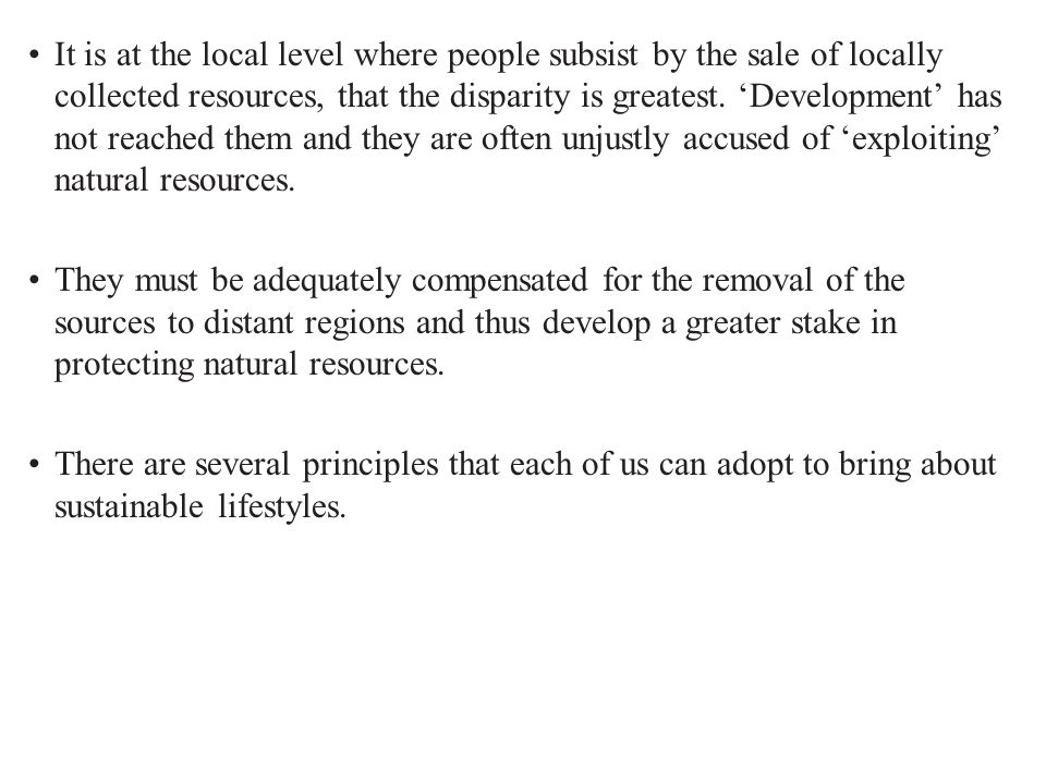 It is at the local level where people subsist by the sale of locally collected resources, that the disparity is greatest. 'Development' has not reached them and they are often unjustly accused of 'exploiting' natural resources.