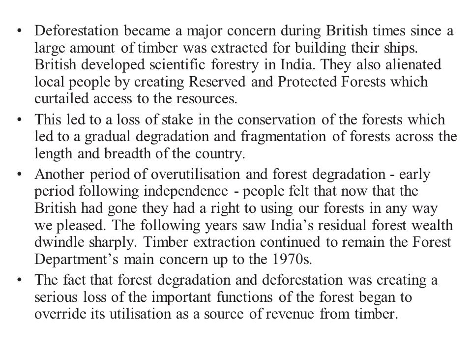 Deforestation became a major concern during British times since a large amount of timber was extracted for building their ships. British developed scientific forestry in India. They also alienated local people by creating Reserved and Protected Forests which curtailed access to the resources.