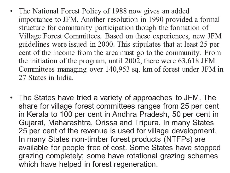 The National Forest Policy of 1988 now gives an added importance to JFM. Another resolution in 1990 provided a formal structure for community participation though the formation of Village Forest Committees. Based on these experiences, new JFM guidelines were issued in 2000. This stipulates that at least 25 per cent of the income from the area must go to the community. From the initiation of the program, until 2002, there were 63,618 JFM Committees managing over 140,953 sq. km of forest under JFM in 27 States in India.