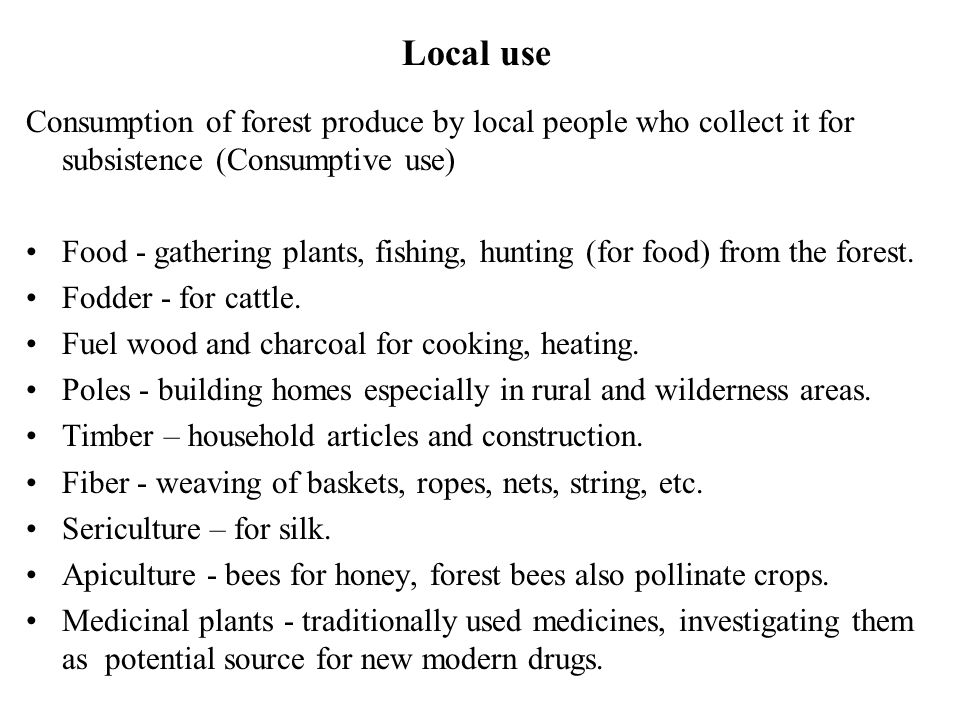 Local use Consumption of forest produce by local people who collect it for subsistence (Consumptive use)