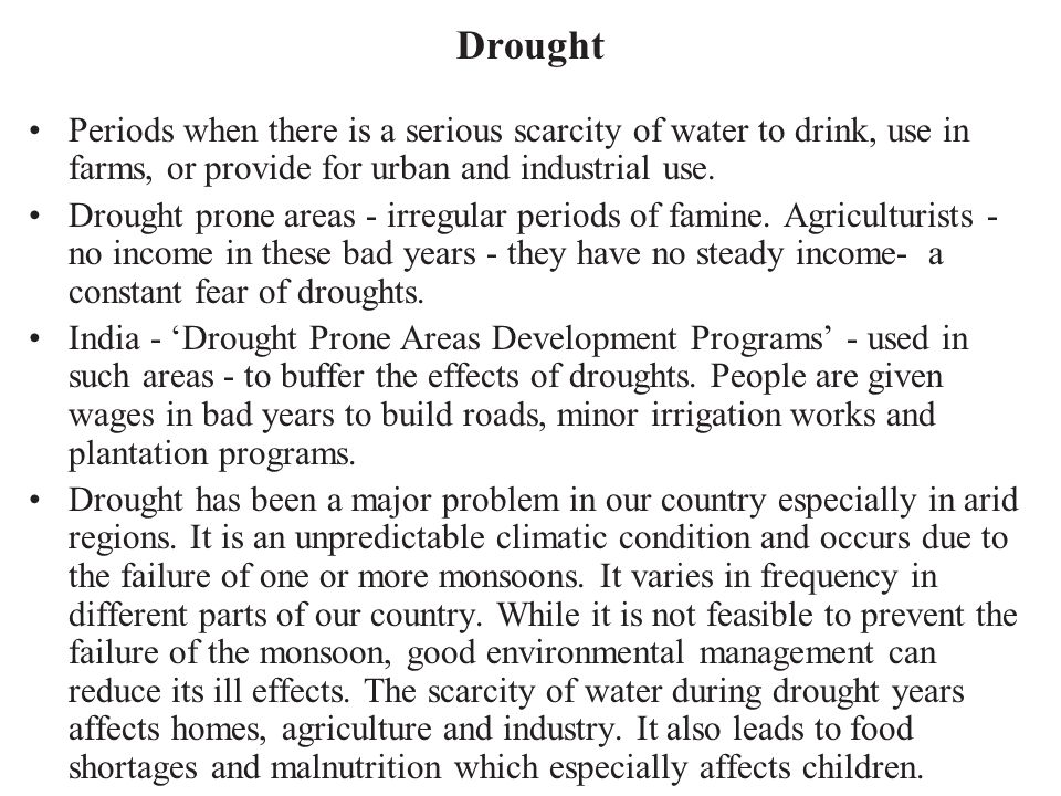 Drought Periods when there is a serious scarcity of water to drink, use in farms, or provide for urban and industrial use.