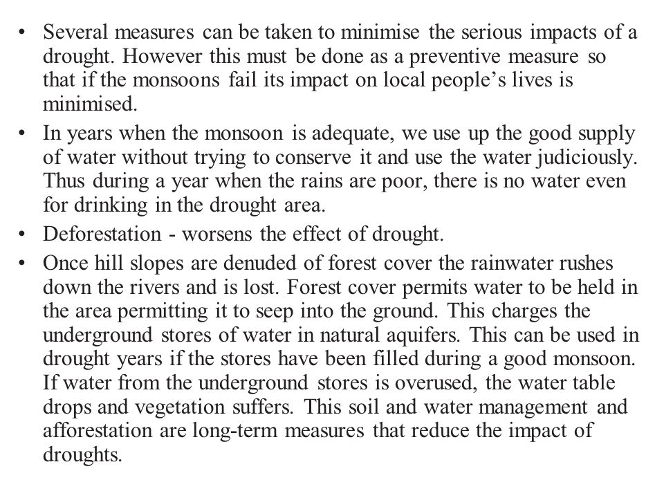 Several measures can be taken to minimise the serious impacts of a drought. However this must be done as a preventive measure so that if the monsoons fail its impact on local people's lives is minimised.