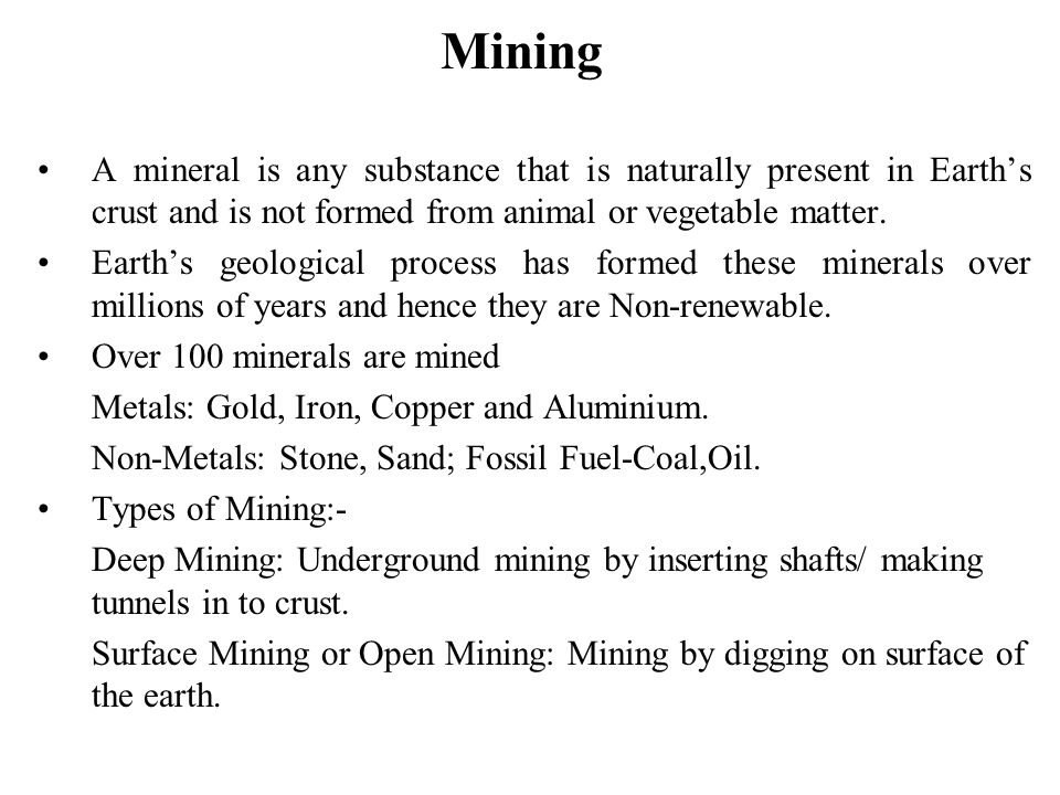 Mining A mineral is any substance that is naturally present in Earth's crust and is not formed from animal or vegetable matter.