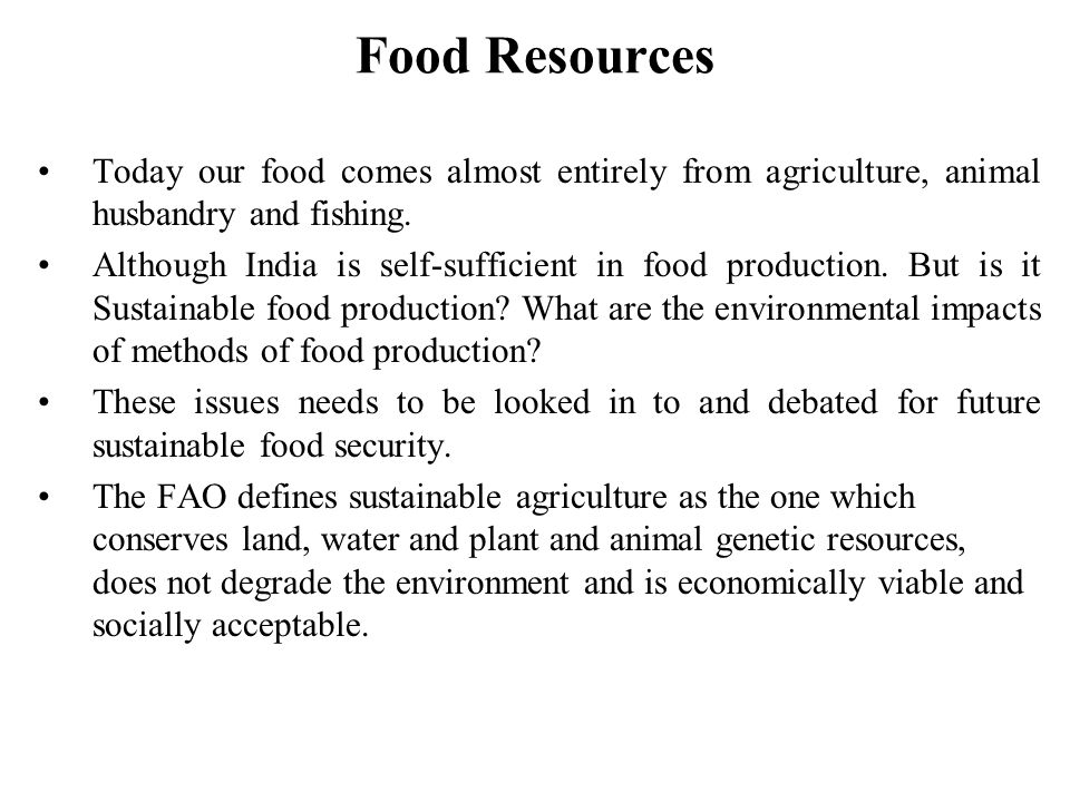 Food Resources Today our food comes almost entirely from agriculture, animal husbandry and fishing.